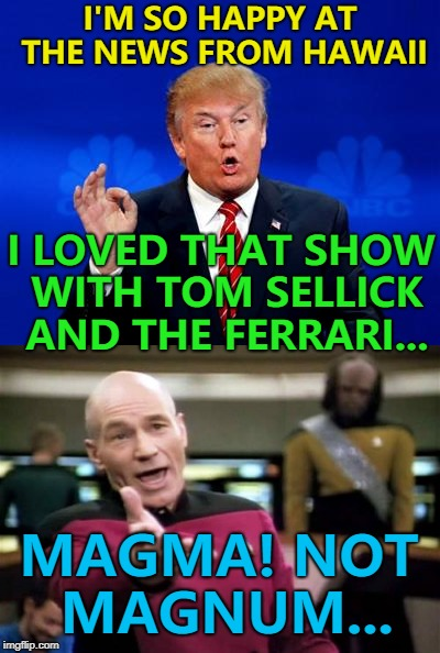 Still a great theme tune... :) | I'M SO HAPPY AT THE NEWS FROM HAWAII I LOVED THAT SHOW WITH TOM SELLICK AND THE FERRARI... MAGMA! NOT MAGNUM... | image tagged in memes,hawaii,hawaii volcano,magnum pi,tv | made w/ Imgflip meme maker