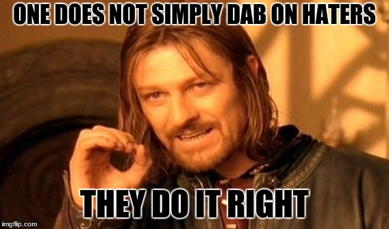 One Does Not Simply Meme | ONE DOES NOT SIMPLY DAB ON HATERS THEY DO IT RIGHT | image tagged in memes,one does not simply | made w/ Imgflip meme maker