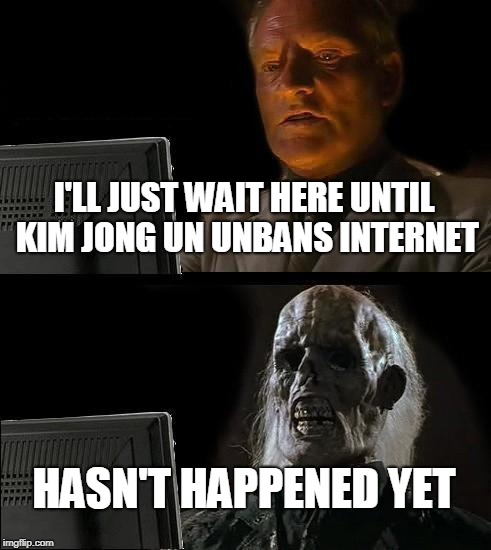 Ill Just Wait Here Meme | I'LL JUST WAIT HERE UNTIL KIM JONG UN UNBANS INTERNET HASN'T HAPPENED YET | image tagged in memes,ill just wait here | made w/ Imgflip meme maker