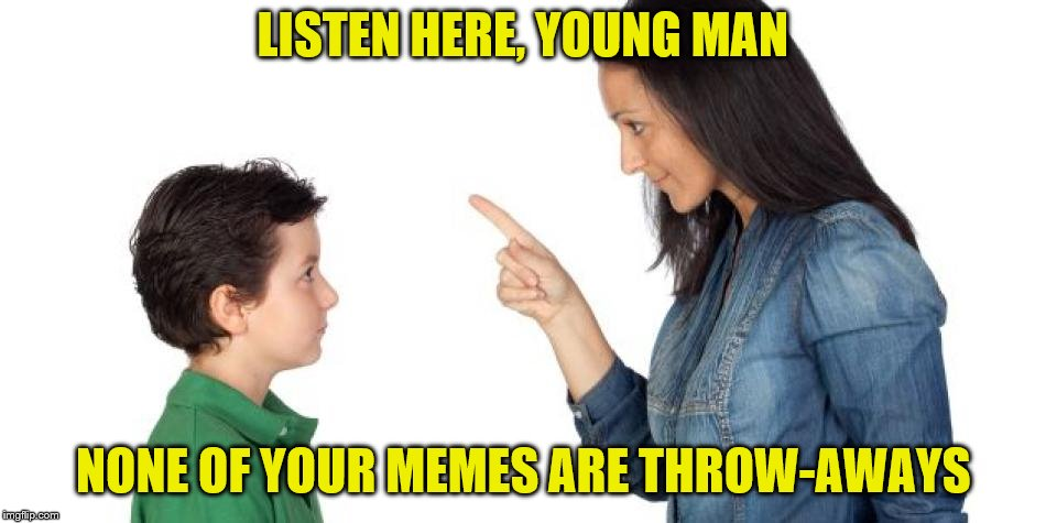 LISTEN HERE, YOUNG MAN NONE OF YOUR MEMES ARE THROW-AWAYS | made w/ Imgflip meme maker