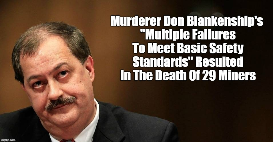 "Murderer Don Blankenship's ""Multiple Failures To Meet Basic Safety Standards"" Resulted In The Death Of 29 Miners 