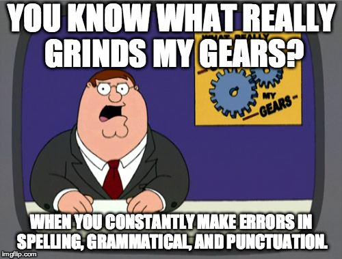 Peter Griffin News Meme | YOU KNOW WHAT REALLY GRINDS MY GEARS? WHEN YOU CONSTANTLY MAKE ERRORS IN SPELLING, GRAMMATICAL, AND PUNCTUATION. | image tagged in memes,peter griffin news | made w/ Imgflip meme maker