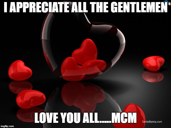 I APPRECIATE ALL THE GENTLEMEN LOVE YOU ALL.....MCM | image tagged in love hearts | made w/ Imgflip meme maker