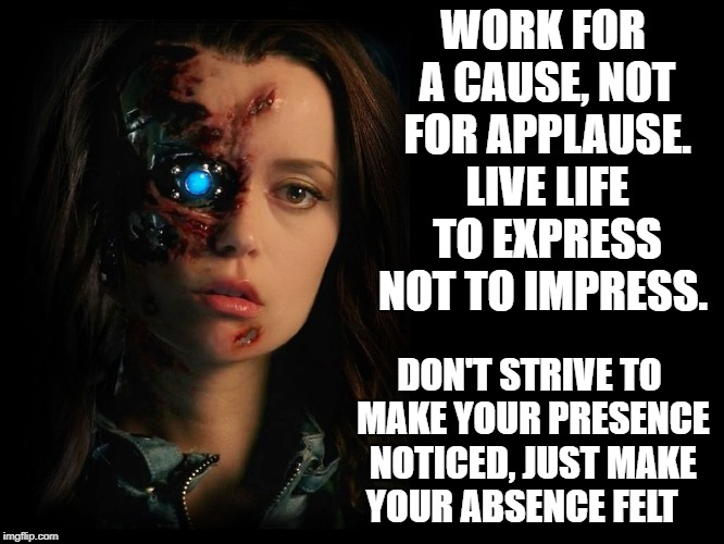 WORK FOR A CAUSE, NOT FOR APPLAUSE. LIVE LIFE TO EXPRESS NOT TO IMPRESS. DON'T STRIVE TO MAKE YOUR PRESENCE NOTICED, JUST MAKE YOUR ABSENCE  | image tagged in quotes,duty,terminator,faith in humanity | made w/ Imgflip meme maker