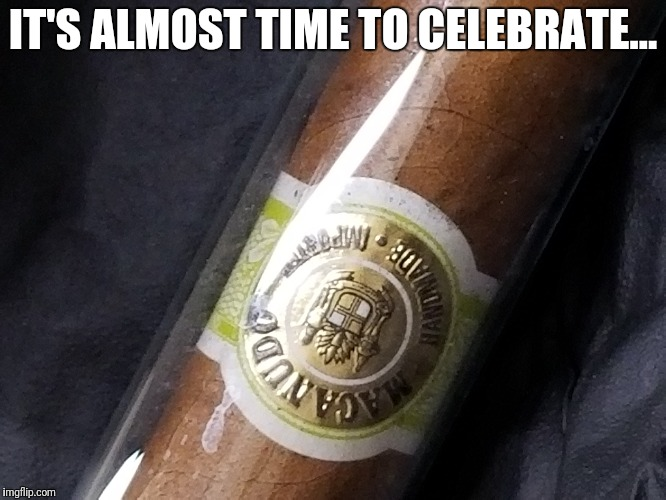 IT'S ALMOST TIME TO CELEBRATE... | image tagged in cigar,aficionados,bespokelife | made w/ Imgflip meme maker