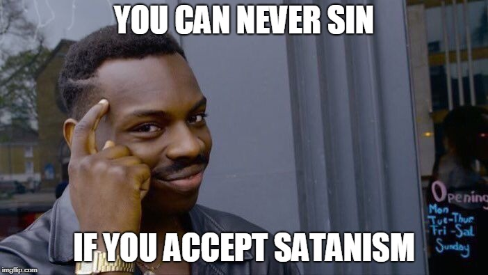 Roll Safe Think About It Meme | YOU CAN NEVER SIN IF YOU ACCEPT SATANISM | image tagged in memes,roll safe think about it | made w/ Imgflip meme maker