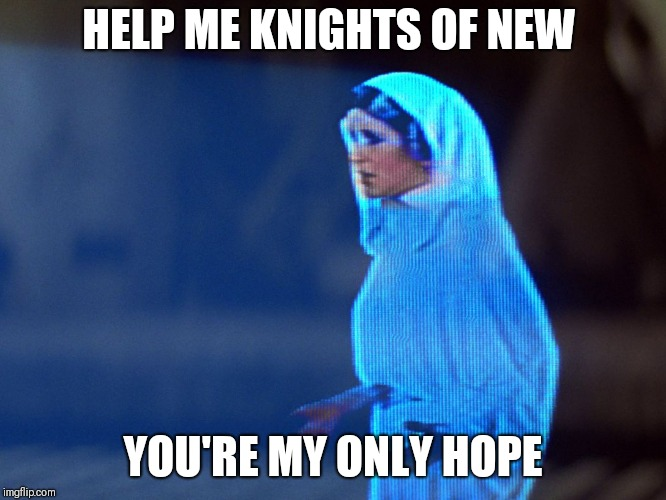 Princess Leia Hologram |  HELP ME KNIGHTS OF NEW; YOU'RE MY ONLY HOPE | image tagged in princess leia hologram,AdviceAnimals | made w/ Imgflip meme maker
