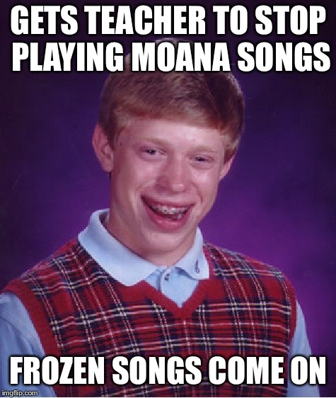 Bad Luck Brian Meme | GETS TEACHER TO STOP PLAYING MOANA SONGS FROZEN SONGS COME ON | image tagged in memes,bad luck brian | made w/ Imgflip meme maker