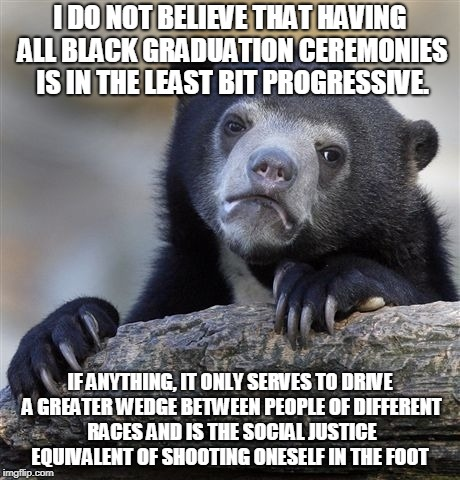 Confession Bear Meme | I DO NOT BELIEVE THAT HAVING ALL BLACK GRADUATION CEREMONIES IS IN THE LEAST BIT PROGRESSIVE. IF ANYTHING, IT ONLY SERVES TO DRIVE A GREATER | image tagged in memes,confession bear,AdviceAnimals | made w/ Imgflip meme maker