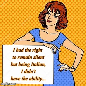 I'm Italian... | I had the right to remain silent but being Italian, I didn't have the ability... | image tagged in right,silent,no ability,italian | made w/ Imgflip meme maker