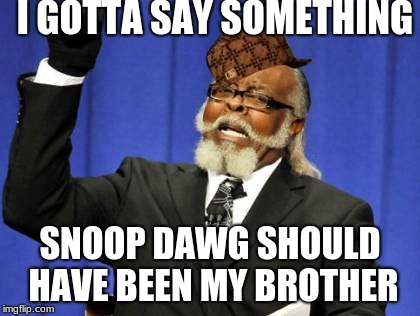 Too Damn High Meme | I GOTTA SAY SOMETHING SNOOP DAWG SHOULD HAVE BEEN MY BROTHER | image tagged in memes,too damn high,scumbag | made w/ Imgflip meme maker