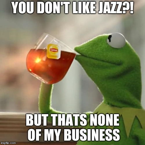 how can you not like jazz | YOU DON'T LIKE JAZZ?! BUT THATS NONE OF MY BUSINESS | image tagged in kermit the frog | made w/ Imgflip meme maker