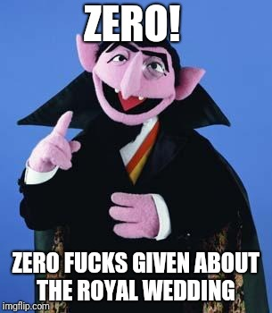 Wedding schmedding.... Not sure why everyone cares | ZERO! ZERO F**KS GIVEN ABOUT THE ROYAL WEDDING | image tagged in the count,zero fucks given,fuck it,don't care | made w/ Imgflip meme maker
