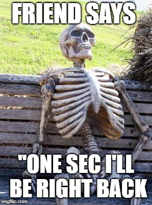 "Waiting Skeleton Meme | FRIEND SAYS ""ONE SEC I'LL BE RIGHT BACK 