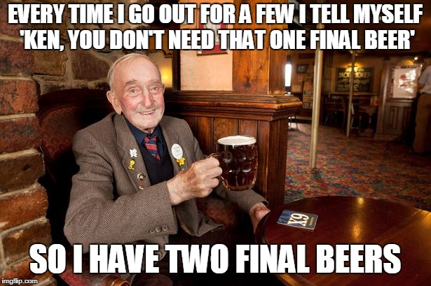 self improvement comes in baby steps (thanks to kubra_kiel for the inspiration for this one) | EVERY TIME I GO OUT FOR A FEW I TELL MYSELF 'KEN, YOU DON'T NEED THAT ONE FINAL BEER' SO I HAVE TWO FINAL BEERS | image tagged in old man in pub,memes,beer,drinking,alcohol | made w/ Imgflip meme maker