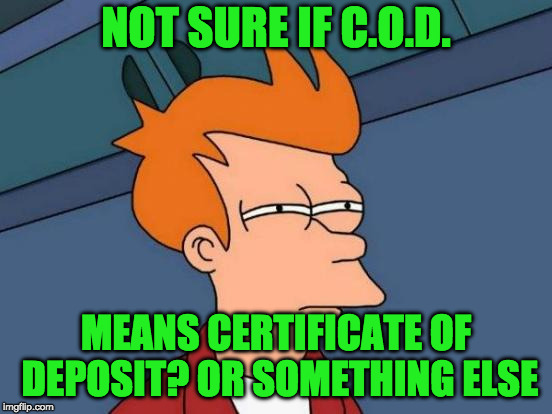 Futurama Fry Meme | NOT SURE IF C.O.D. MEANS CERTIFICATE OF DEPOSIT? OR SOMETHING ELSE | image tagged in memes,futurama fry | made w/ Imgflip meme maker