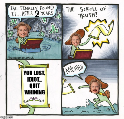 The Scroll Of Truth Meme | YOU LOST, IDIOT... QUIT WHINING | image tagged in memes,the scroll of truth,hillary clinton,election 2016 | made w/ Imgflip meme maker