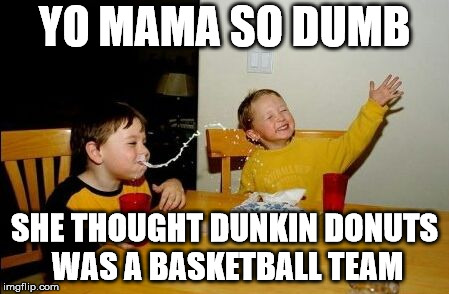 Yo mama so | YO MAMA SO DUMB SHE THOUGHT DUNKIN DONUTS WAS A BASKETBALL TEAM | image tagged in yo mama so | made w/ Imgflip meme maker