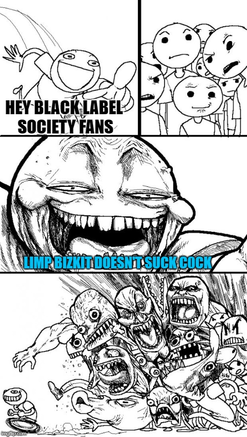 Hey Internet | HEY BLACK LABEL SOCIETY FANS LIMP BIZKIT DOESN'T SUCK C0CK | image tagged in memes,hey internet,doctordoomsday180,heavy metal,black label society,limp bizkit | made w/ Imgflip meme maker