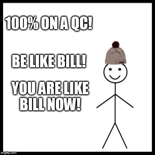 Be Like Bill Meme | 100% ON A QC! BE LIKE BILL! YOU ARE LIKE BILL NOW! | image tagged in memes,be like bill | made w/ Imgflip meme maker
