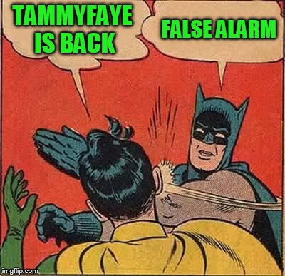 Batman Slapping Robin Meme | TAMMYFAYE IS BACK FALSE ALARM | image tagged in memes,batman slapping robin | made w/ Imgflip meme maker