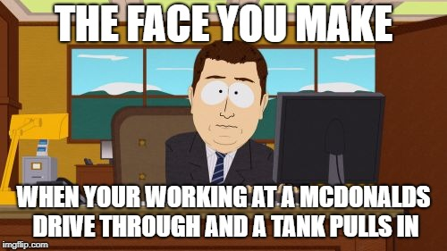 Aaaaand Its Gone | THE FACE YOU MAKE WHEN YOUR WORKING AT A MCDONALDS DRIVE THROUGH AND A TANK PULLS IN | image tagged in memes,aaaaand its gone | made w/ Imgflip meme maker