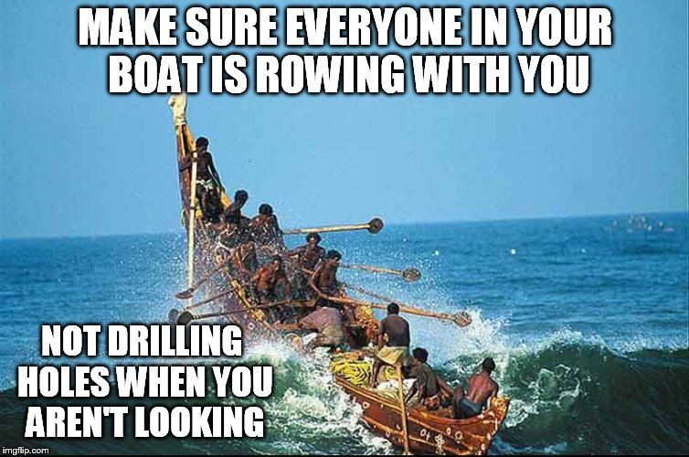 MAKE SURE EVERYONE IN YOUR BOAT IS ROWING WITH YOU NOT DRILLING HOLES WHEN YOU AREN'T LOOKING | image tagged in dragon boat | made w/ Imgflip meme maker