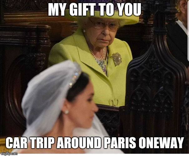 Her maj | MY GIFT TO YOU CAR TRIP AROUND PARIS ONEWAY | image tagged in her maj | made w/ Imgflip meme maker