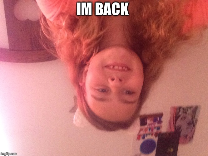 IM BACK | image tagged in face reveal | made w/ Imgflip meme maker