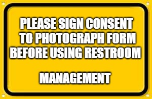Blank Yellow Sign Meme | PLEASE SIGN CONSENT TO PHOTOGRAPH FORM BEFORE USING RESTROOM MANAGEMENT | image tagged in memes,blank yellow sign | made w/ Imgflip meme maker