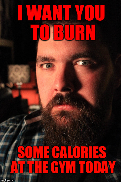 I WANT YOU TO BURN SOME CALORIES AT THE GYM TODAY | made w/ Imgflip meme maker