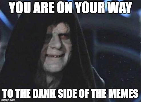 Emperor Palpatine  | YOU ARE ON YOUR WAY TO THE DANK SIDE OF THE MEMES | image tagged in emperor palpatine | made w/ Imgflip meme maker
