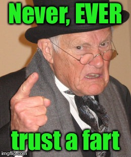 Rules of Aging 101 |  Never, EVER; trust a fart | image tagged in memes,back in my day,shart,trust,mistake,old age | made w/ Imgflip meme maker