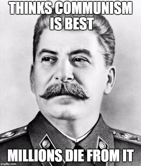 Hypocrite Stalin | THINKS COMMUNISM IS BEST MILLIONS DIE FROM IT | image tagged in hypocrite stalin | made w/ Imgflip meme maker