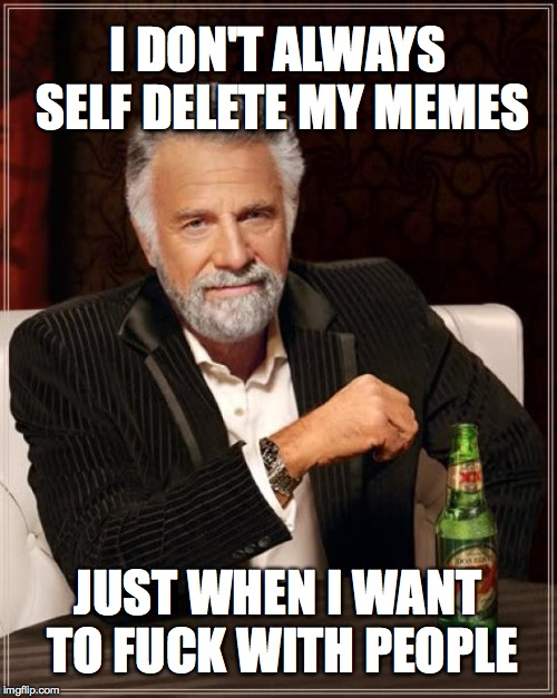 The Most Interesting Man In The World Meme | I DON'T ALWAYS SELF DELETE MY MEMES JUST WHEN I WANT TO F**K WITH PEOPLE | image tagged in memes,the most interesting man in the world | made w/ Imgflip meme maker