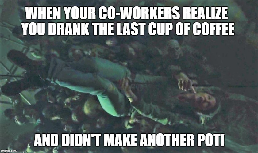 Coffee Demons! | WHEN YOUR CO-WORKERS REALIZE YOU DRANK THE LAST CUP OF COFFEE AND DIDN'T MAKE ANOTHER POT! | image tagged in ftws406,coffee,coffee addict,humor,the walking dead,fear the walking dead | made w/ Imgflip meme maker