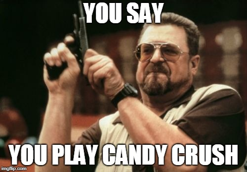 Am I The Only One Around Here Meme | YOU SAY YOU PLAY CANDY CRUSH | image tagged in memes,am i the only one around here | made w/ Imgflip meme maker
