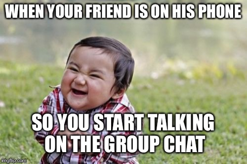 Evil Toddler Meme | WHEN YOUR FRIEND IS ON HIS PHONE SO YOU START TALKING ON THE GROUP CHAT | image tagged in memes,evil toddler | made w/ Imgflip meme maker