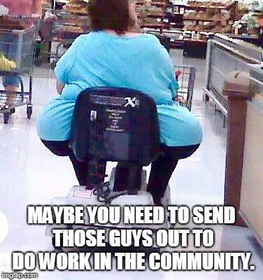 wal mart big butt | MAYBE YOU NEED TO SEND THOSE GUYS OUT TO DO WORK IN THE COMMUNITY. | image tagged in wal mart big butt | made w/ Imgflip meme maker