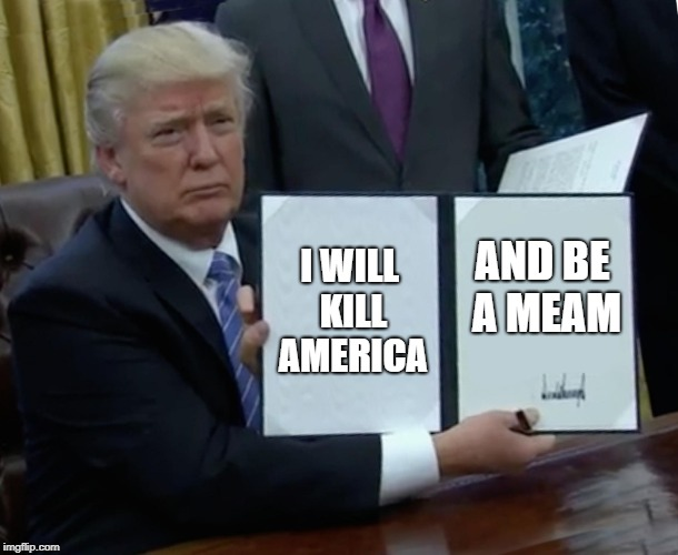 Trump Bill Signing Meme | I WILL KILL AMERICA AND BE A MEAM | image tagged in memes,trump bill signing | made w/ Imgflip meme maker
