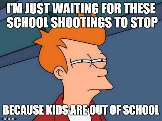 Futurama Fry Meme | I'M JUST WAITING FOR THESE SCHOOL SHOOTINGS TO STOP BECAUSE KIDS ARE OUT OF SCHOOL | image tagged in memes,futurama fry | made w/ Imgflip meme maker