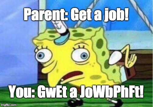When Parents Annoy You to Get a Job  | Parent: Get a job! You: GwEt a JoWbPhFt! | image tagged in memes,mocking spongebob,parents,jobs | made w/ Imgflip meme maker