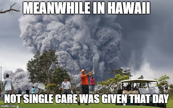 MEANWHILE IN HAWAII NOT SINGLE CARE WAS GIVEN THAT DAY | image tagged in volcano,memes | made w/ Imgflip meme maker