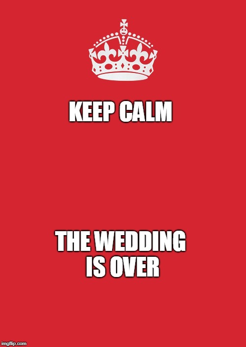 Keep Calm And Carry On Red Meme | KEEP CALM THE WEDDING IS OVER | image tagged in memes,keep calm and carry on red | made w/ Imgflip meme maker