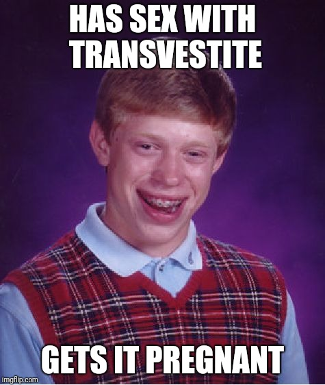 Bad Luck Brian Meme | HAS SEX WITH TRANSVESTITE GETS IT PREGNANT | image tagged in memes,bad luck brian | made w/ Imgflip meme maker