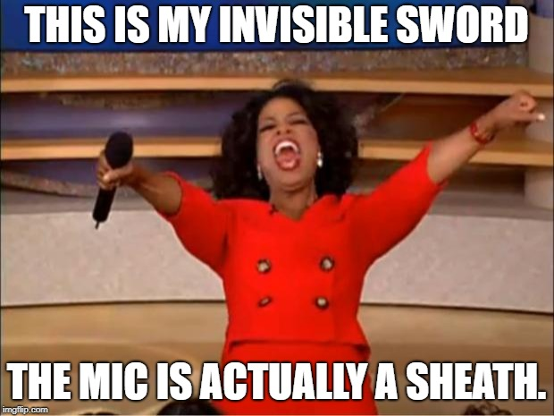 Oprah You Get A Meme | THIS IS MY INVISIBLE SWORD THE MIC IS ACTUALLY A SHEATH. | image tagged in memes,oprah you get a | made w/ Imgflip meme maker