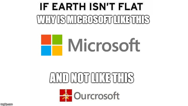 If Earth Isn't Flat | WHY IS MICROSOFT LIKE THIS AND NOT LIKE THIS | image tagged in microsoft | made w/ Imgflip meme maker