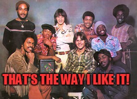 THAT'S THE WAY I LIKE IT! | image tagged in kc and the sunshine band | made w/ Imgflip meme maker