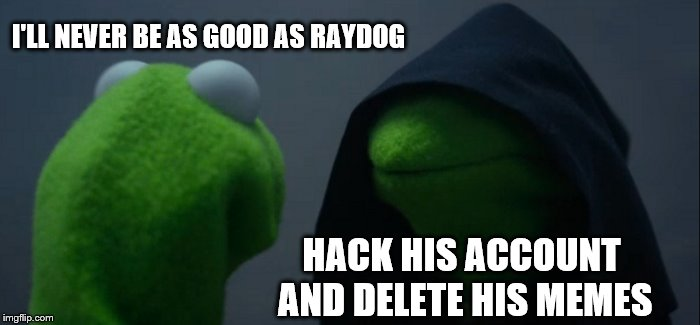 Evil Kermit Meme | I'LL NEVER BE AS GOOD AS RAYDOG HACK HIS ACCOUNT AND DELETE HIS MEMES | image tagged in memes,evil kermit | made w/ Imgflip meme maker