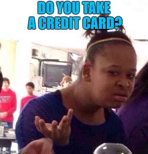 Black Girl Wat Meme | DO YOU TAKE A CREDIT CARD? | image tagged in memes,black girl wat | made w/ Imgflip meme maker